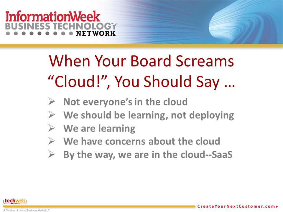 When Your Board Screams Cloud! , You Should Say …  Not everyone's in the cloud  We should be learning, not deploying  We are learning  We have concerns about the cloud  By the way, we are in the cloud--SaaS