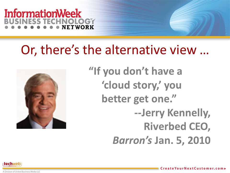 Or, there's the alternative view … If you don't have a 'cloud story,' you better get one. --Jerry Kennelly, Riverbed CEO, Barron's Jan.