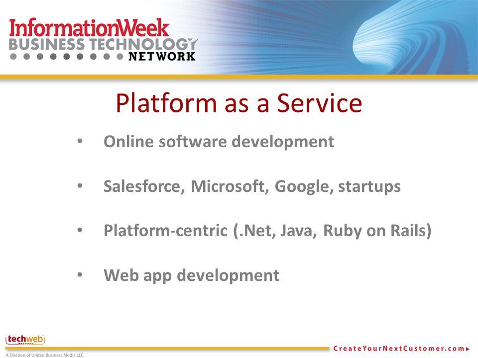 Platform as a Service Online software development Salesforce, Microsoft, Google, startups Platform-centric (.Net, Java, Ruby on Rails) Web app development