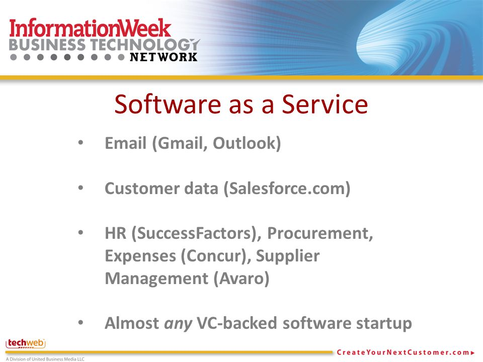 Software as a Service Email (Gmail, Outlook) Customer data (Salesforce.com) HR (SuccessFactors), Procurement, Expenses (Concur), Supplier Management (Avaro) Almost any VC-backed software startup