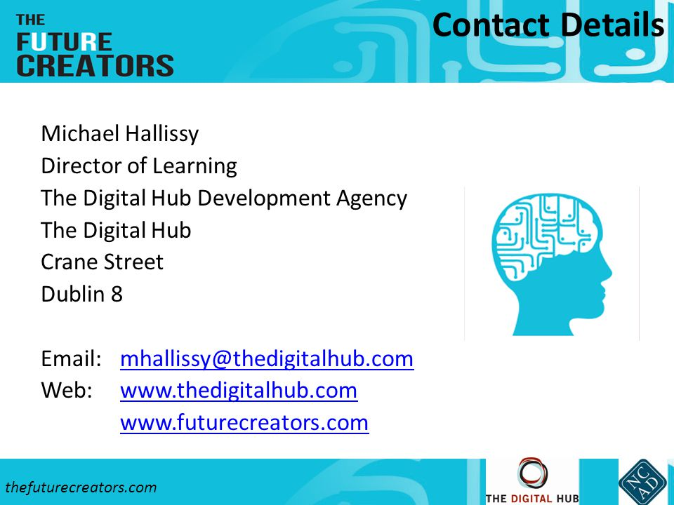 Contact Details Michael Hallissy Director of Learning The Digital Hub Development Agency The Digital Hub Crane Street Dublin 8 Email: mhallissy@thedigitalhub.commhallissy@thedigitalhub.com Web: www.thedigitalhub.comwww.thedigitalhub.com www.futurecreators.com