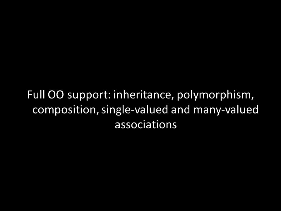 Full OO support: inheritance, polymorphism, composition, single-valued and many-valued associations