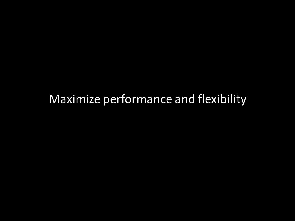 Maximize performance and flexibility