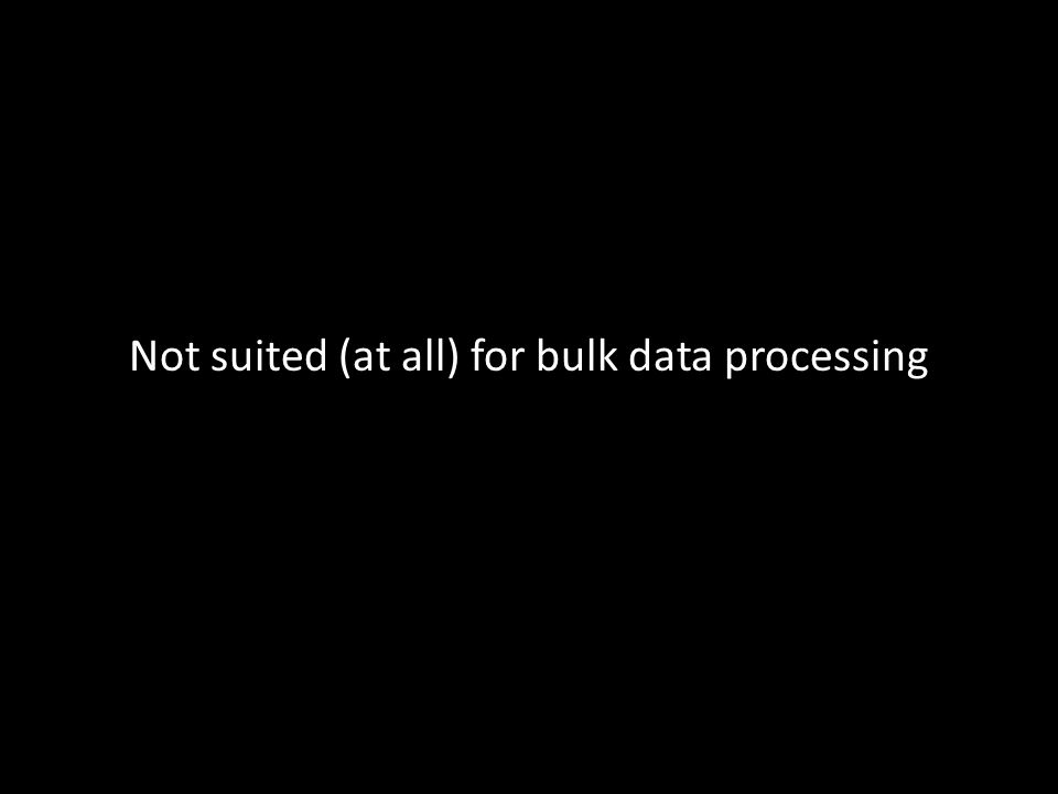 Not suited (at all) for bulk data processing