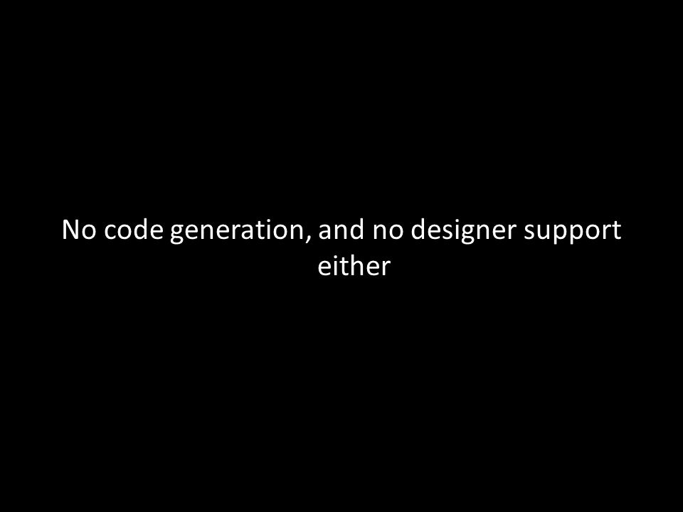 No code generation, and no designer support either