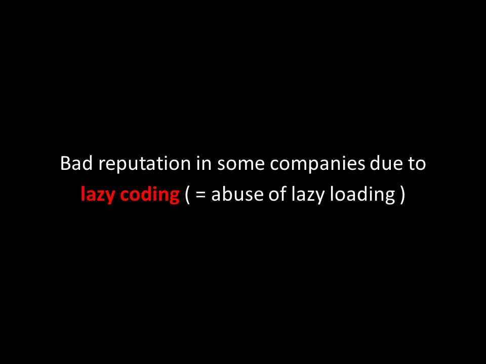 Bad reputation in some companies due to lazy coding ( = abuse of lazy loading )