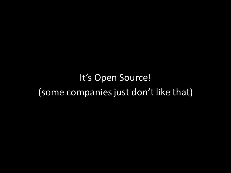 It's Open Source! (some companies just don't like that)
