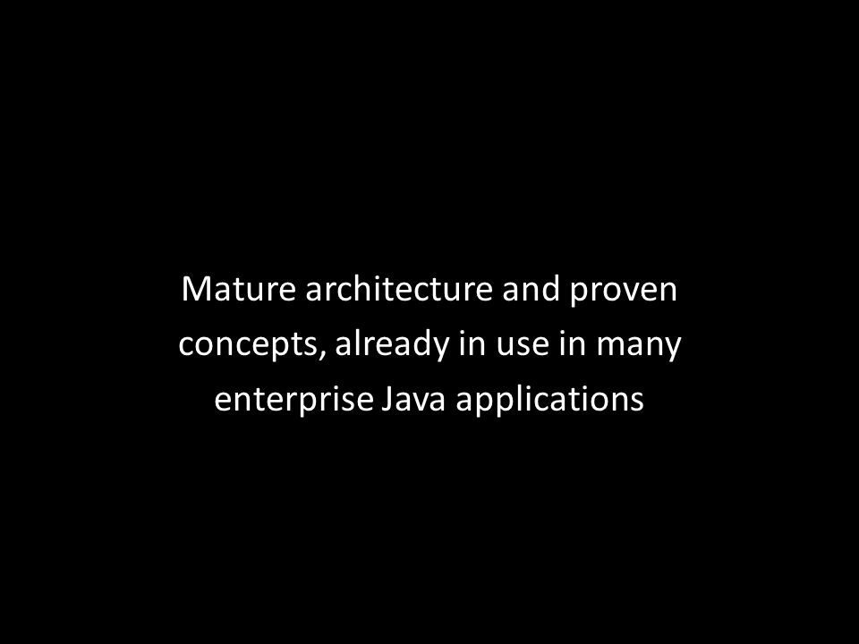 Mature architecture and proven concepts, already in use in many enterprise Java applications