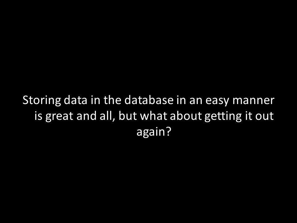 Storing data in the database in an easy manner is great and all, but what about getting it out again