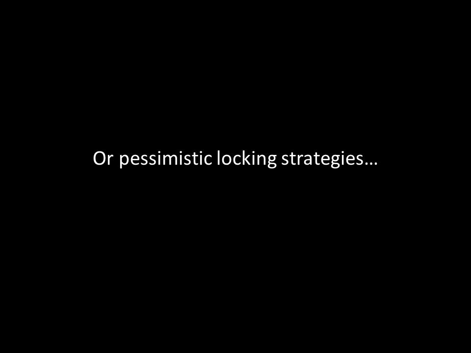 Or pessimistic locking strategies…