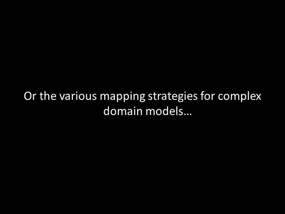 Or the various mapping strategies for complex domain models…