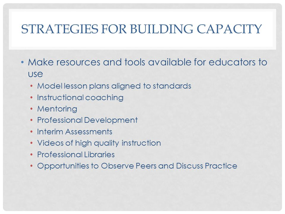 STRATEGIES FOR BUILDING CAPACITY Make resources and tools available for educators to use Model lesson plans aligned to standards Instructional coaching Mentoring Professional Development Interim Assessments Videos of high quality instruction Professional Libraries Opportunities to Observe Peers and Discuss Practice