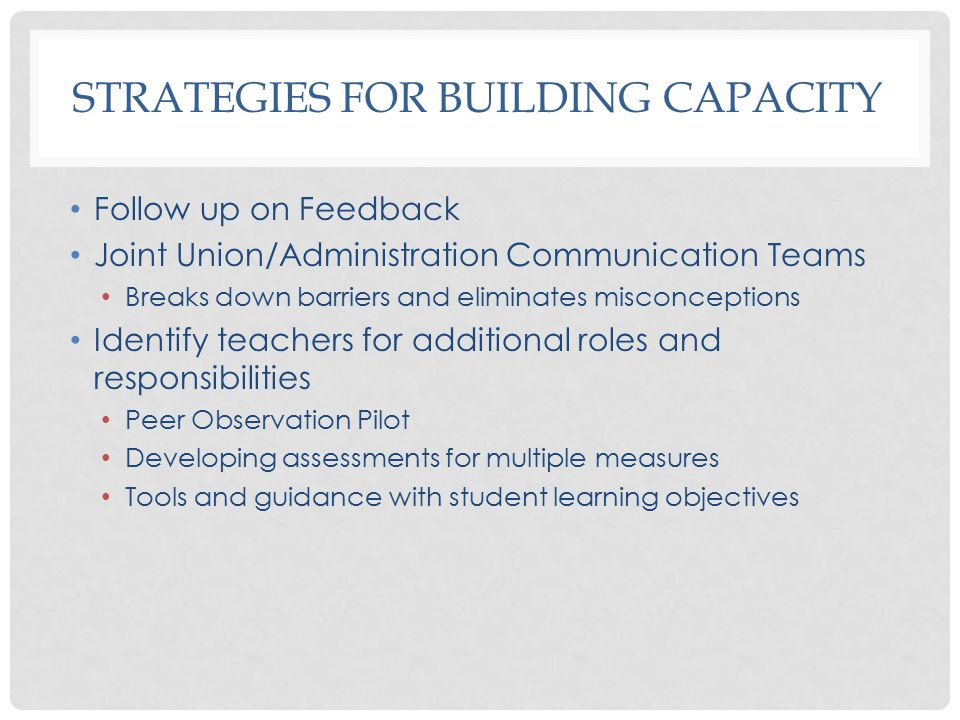 STRATEGIES FOR BUILDING CAPACITY Follow up on Feedback Joint Union/Administration Communication Teams Breaks down barriers and eliminates misconceptions Identify teachers for additional roles and responsibilities Peer Observation Pilot Developing assessments for multiple measures Tools and guidance with student learning objectives