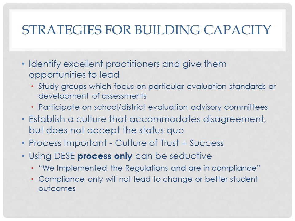 STRATEGIES FOR BUILDING CAPACITY Identify excellent practitioners and give them opportunities to lead Study groups which focus on particular evaluation standards or development of assessments Participate on school/district evaluation advisory committees Establish a culture that accommodates disagreement, but does not accept the status quo Process Important - Culture of Trust = Success Using DESE process only can be seductive We Implemented the Regulations and are in compliance Compliance only will not lead to change or better student outcomes