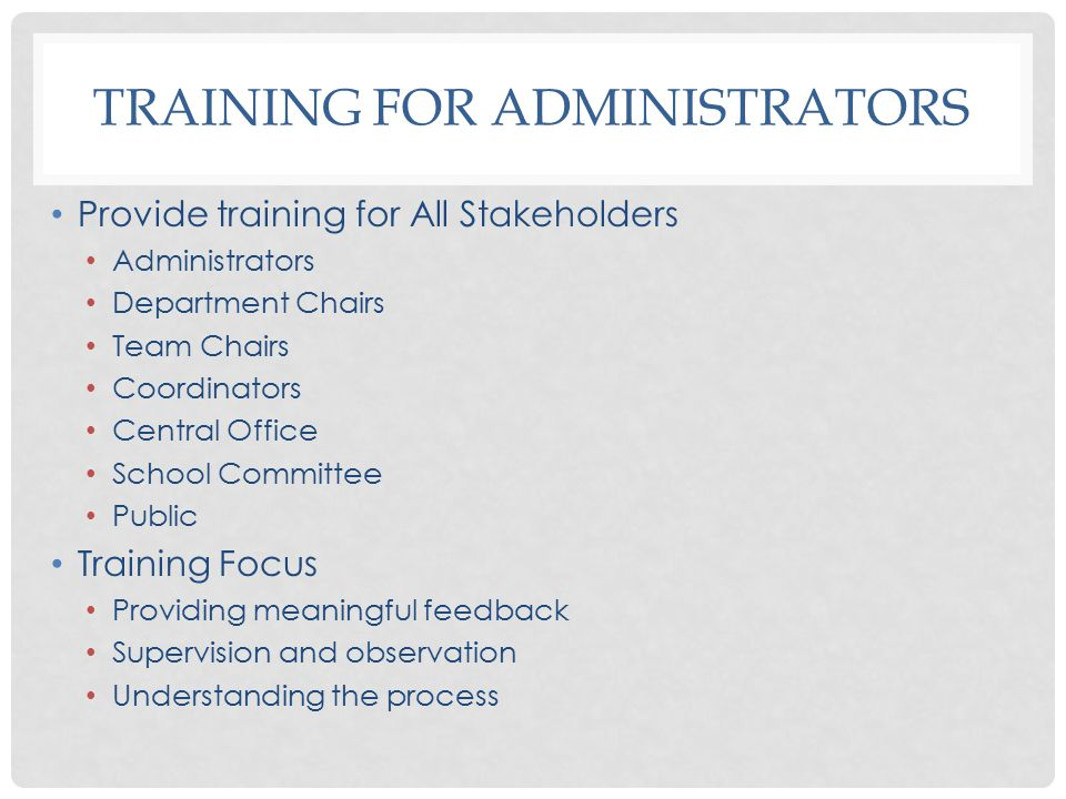 TRAINING FOR ADMINISTRATORS Provide training for All Stakeholders Administrators Department Chairs Team Chairs Coordinators Central Office School Committee Public Training Focus Providing meaningful feedback Supervision and observation Understanding the process