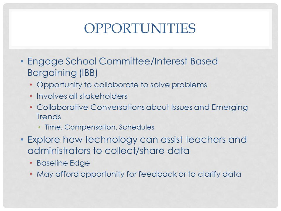 OPPORTUNITIES Engage School Committee/Interest Based Bargaining (IBB) Opportunity to collaborate to solve problems Involves all stakeholders Collaborative Conversations about Issues and Emerging Trends Time, Compensation, Schedules Explore how technology can assist teachers and administrators to collect/share data Baseline Edge May afford opportunity for feedback or to clarify data