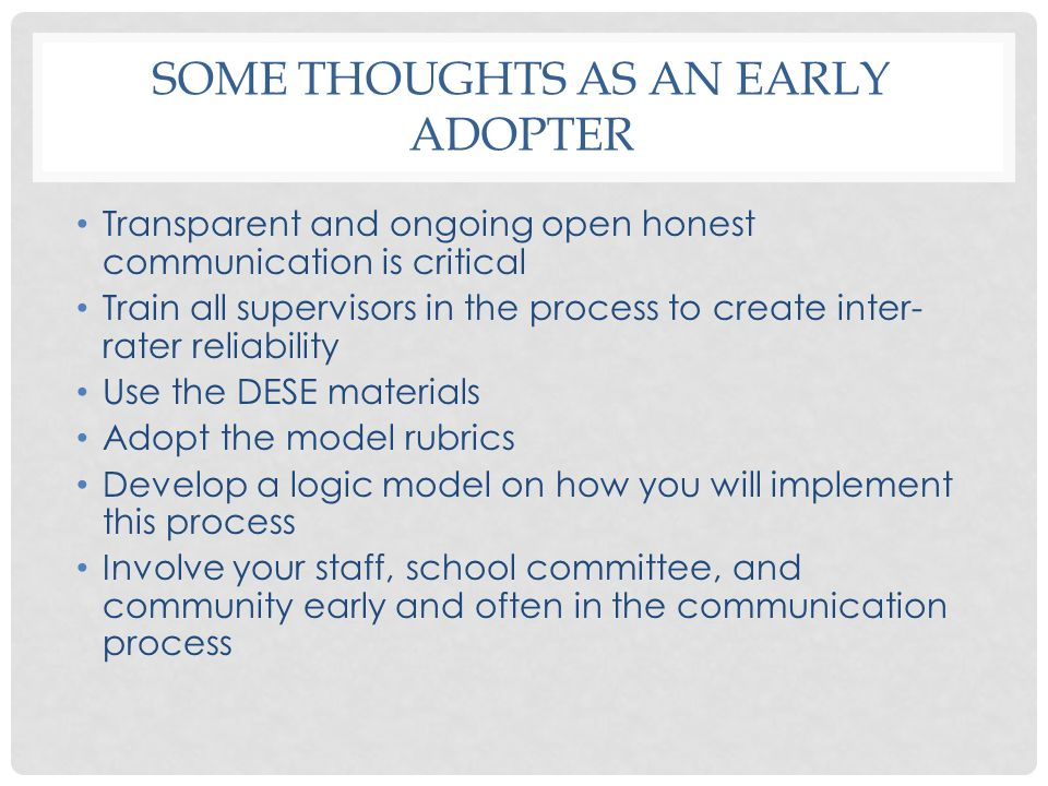 SOME THOUGHTS AS AN EARLY ADOPTER Transparent and ongoing open honest communication is critical Train all supervisors in the process to create inter- rater reliability Use the DESE materials Adopt the model rubrics Develop a logic model on how you will implement this process Involve your staff, school committee, and community early and often in the communication process