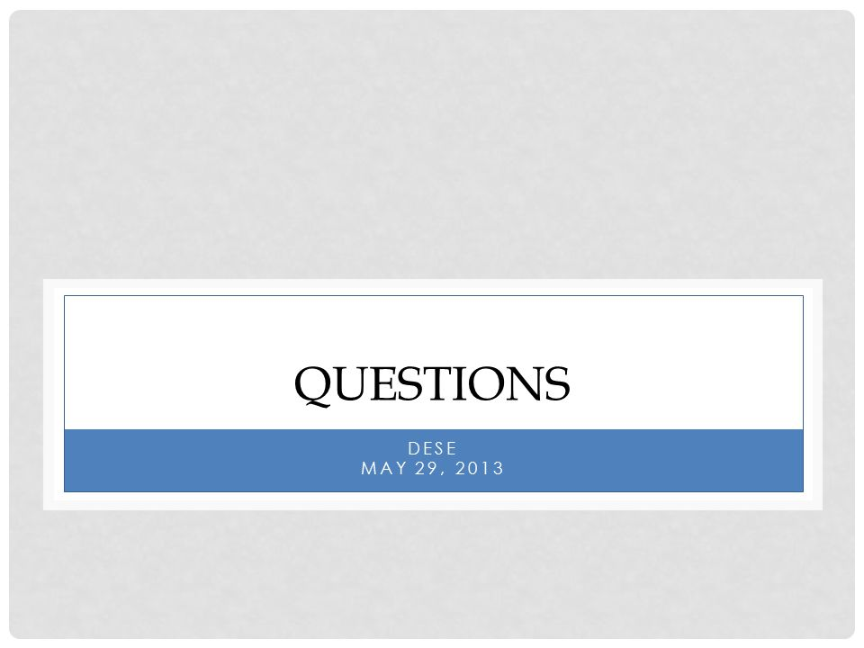 QUESTIONS DESE MAY 29, 2013