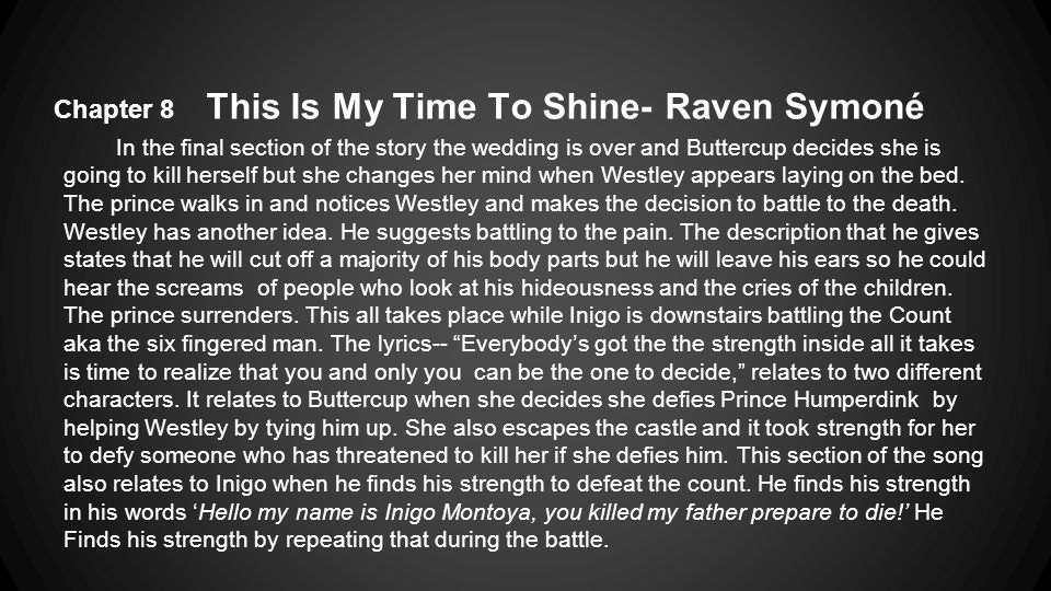 Chapter 8 This Is My Time To Shine- Raven Symoné In the final section of the story the wedding is over and Buttercup decides she is going to kill herself but she changes her mind when Westley appears laying on the bed.
