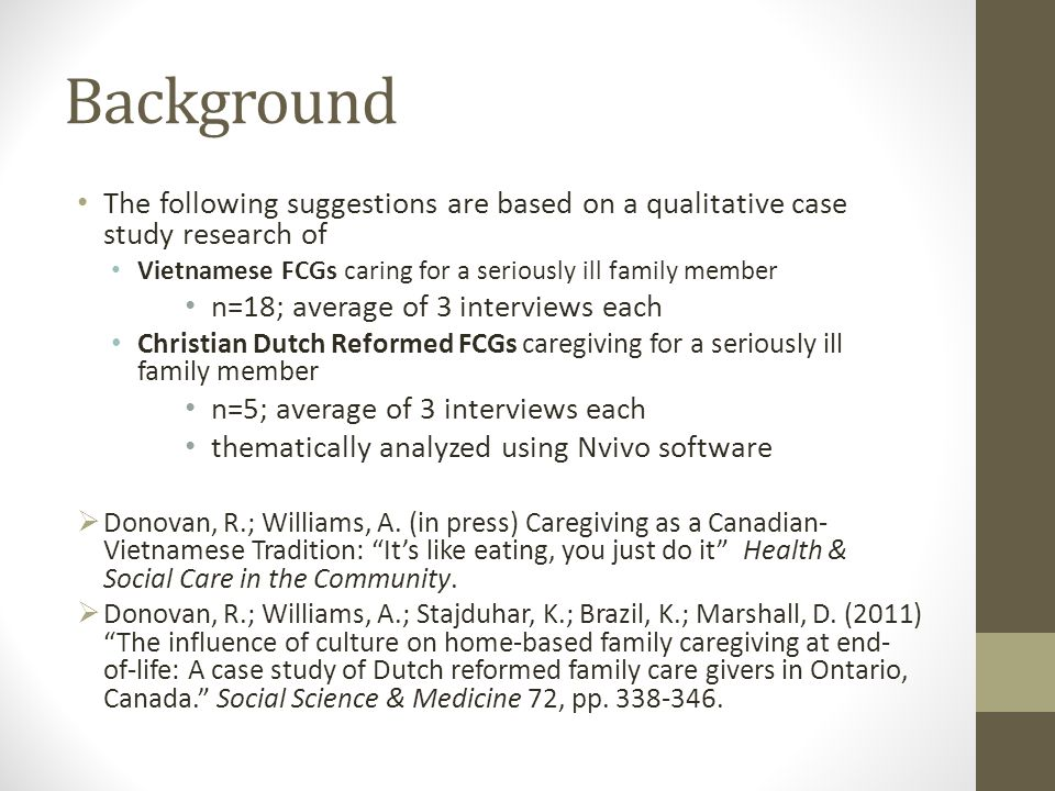 Background The following suggestions are based on a qualitative case study research of Vietnamese FCGs caring for a seriously ill family member n=18; average of 3 interviews each Christian Dutch Reformed FCGs caregiving for a seriously ill family member n=5; average of 3 interviews each thematically analyzed using Nvivo software  Donovan, R.; Williams, A.