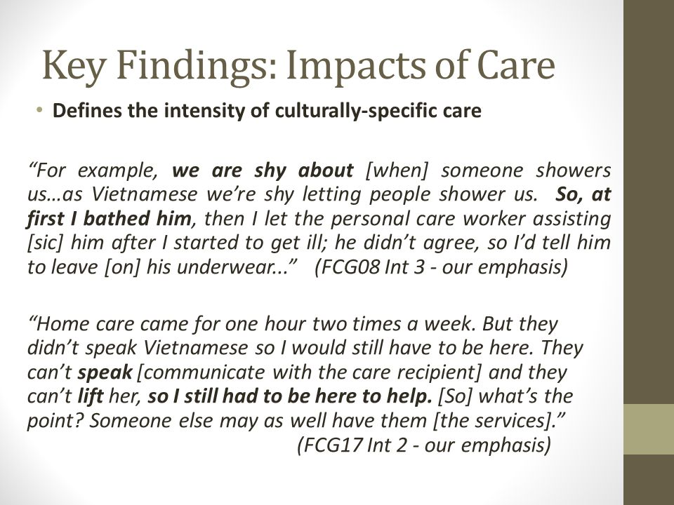 Key Findings: Impacts of Care Defines the intensity of culturally-specific care For example, we are shy about [when] someone showers us…as Vietnamese we're shy letting people shower us.