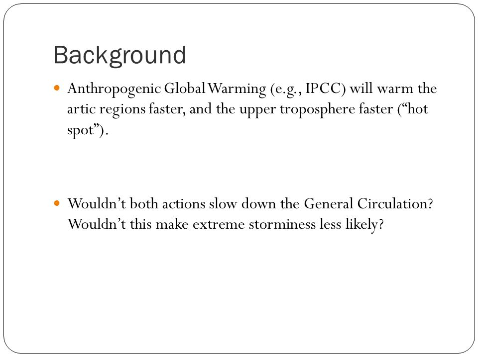 Background Anthropogenic Global Warming (e.g., IPCC) will warm the artic regions faster, and the upper troposphere faster ( hot spot ).