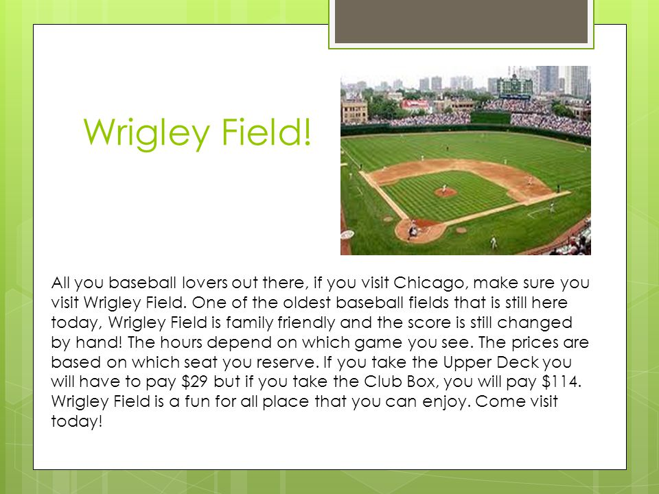 Wrigley Field! All you baseball lovers out there, if you visit Chicago, make sure you visit Wrigley Field. One of the oldest baseball fields that is s