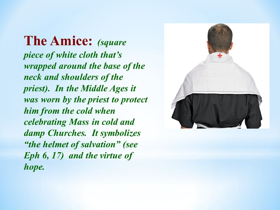 The Amice: (square piece of white cloth that's wrapped around the base of the neck and shoulders of the priest).
