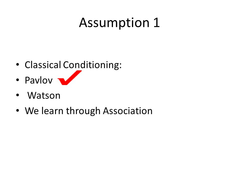 Assumption 1 Classical Conditioning: Pavlov Watson We learn through Association