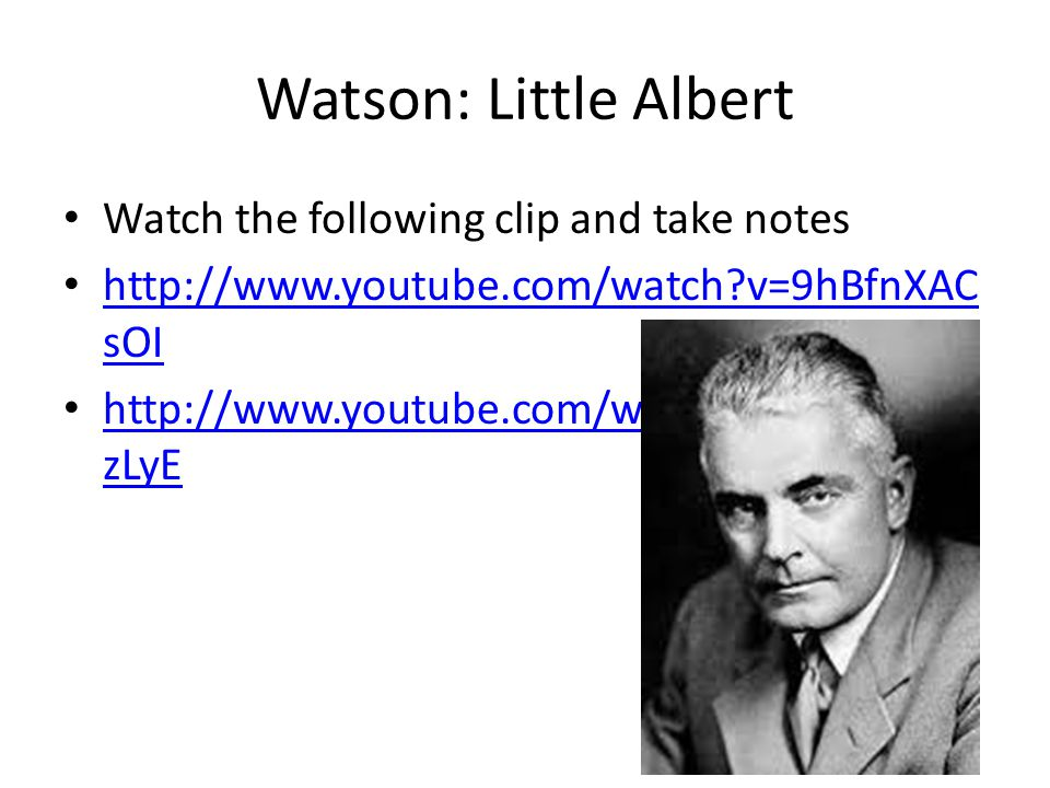 Watson: Little Albert Watch the following clip and take notes http://www.youtube.com/watch v=9hBfnXAC sOI http://www.youtube.com/watch v=9hBfnXAC sOI http://www.youtube.com/watch v=FMnhyGo zLyE http://www.youtube.com/watch v=FMnhyGo zLyE