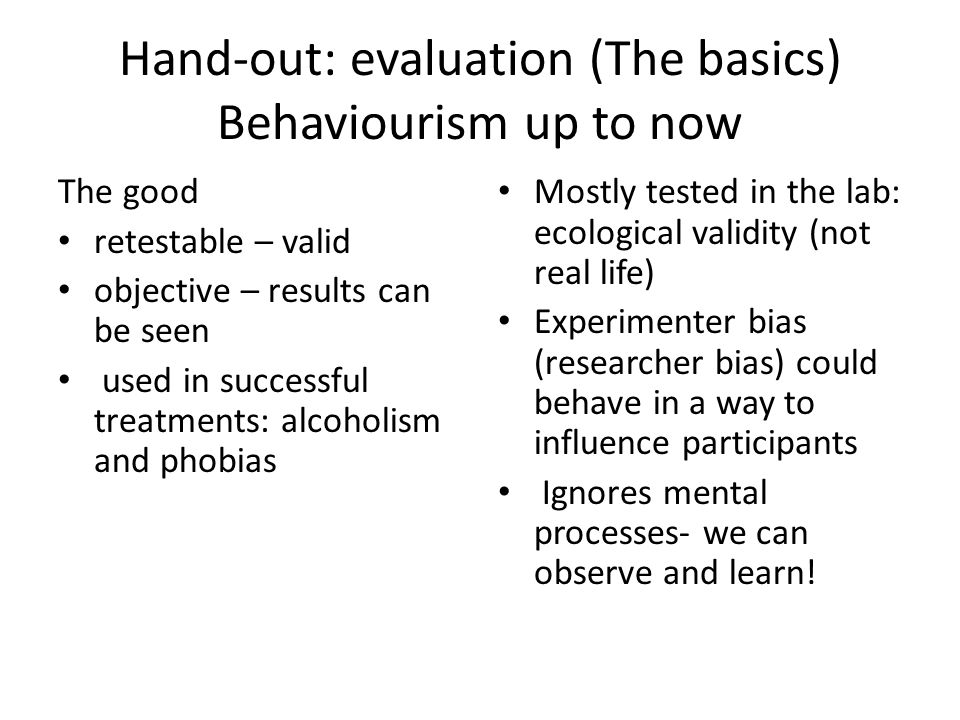 Hand-out: evaluation (The basics) Behaviourism up to now The good retestable – valid objective – results can be seen used in successful treatments: alcoholism and phobias Mostly tested in the lab: ecological validity (not real life) Experimenter bias (researcher bias) could behave in a way to influence participants Ignores mental processes- we can observe and learn!