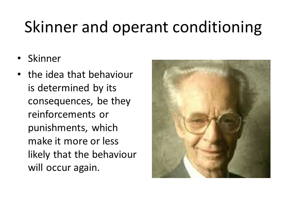 Skinner and operant conditioning Skinner the idea that behaviour is determined by its consequences, be they reinforcements or punishments, which make it more or less likely that the behaviour will occur again.