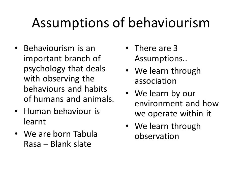 Assumptions of behaviourism All human behaviour can be explained through observable actions All works on stimulus and response Only observable behaviour can be tested- no need of the mind- lab experiments Highly testable- has it is measurable Through the use of a scientific method we can analyse, quantify and compare behaviour