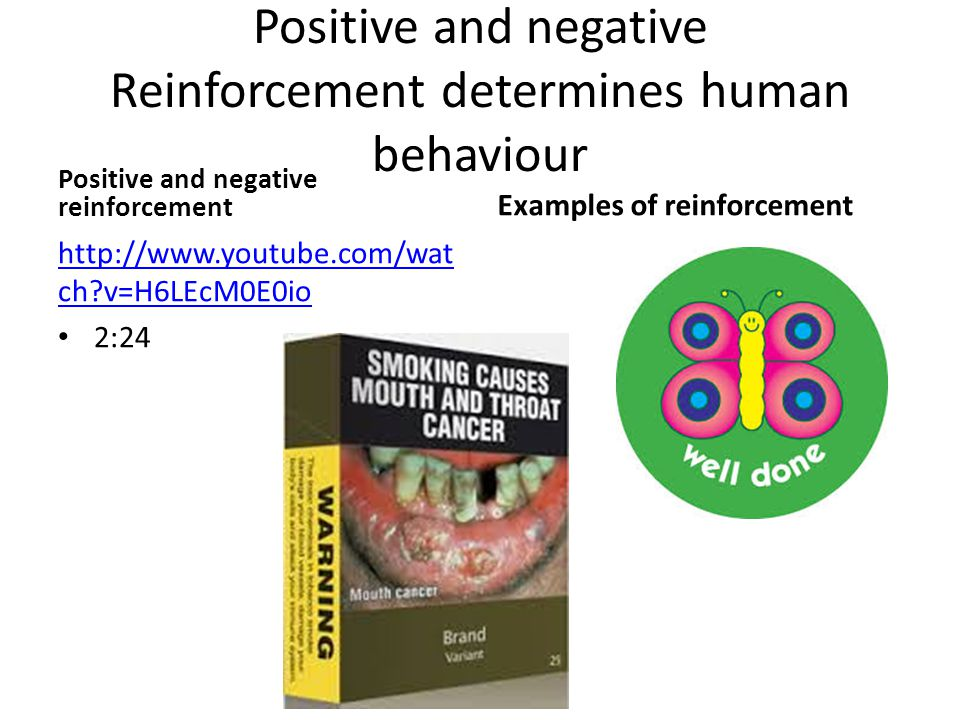 Positive and negative Reinforcement determines human behaviour Positive and negative reinforcement http://www.youtube.com/wat ch v=H6LEcM0E0io 2:24 Examples of reinforcement