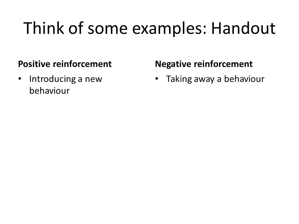 Think of some examples: Handout Positive reinforcement Introducing a new behaviour Negative reinforcement Taking away a behaviour