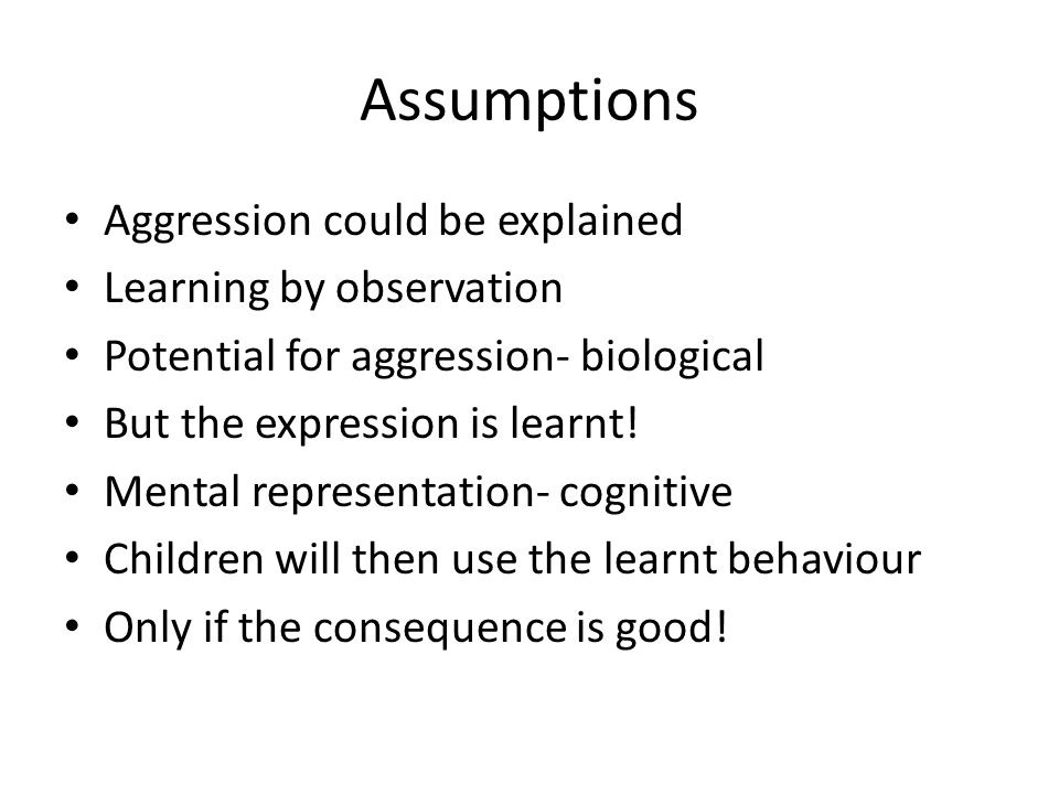 Assumptions Aggression could be explained Learning by observation Potential for aggression- biological But the expression is learnt.
