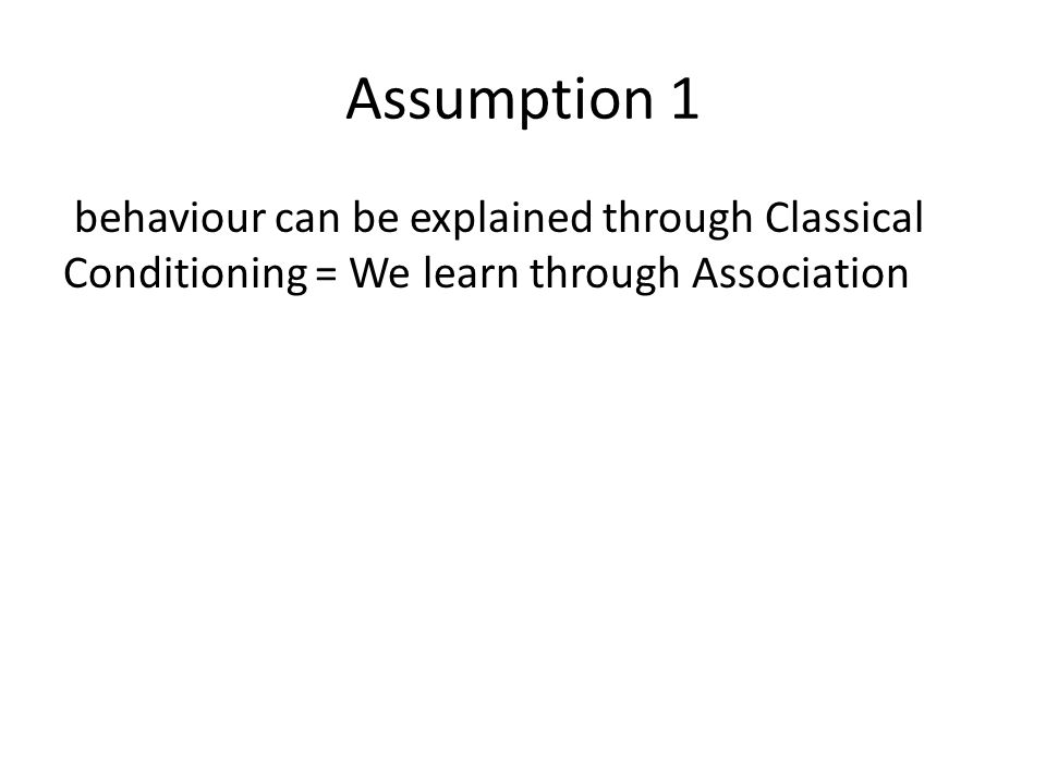 Assumption 1 behaviour can be explained through Classical Conditioning = We learn through Association
