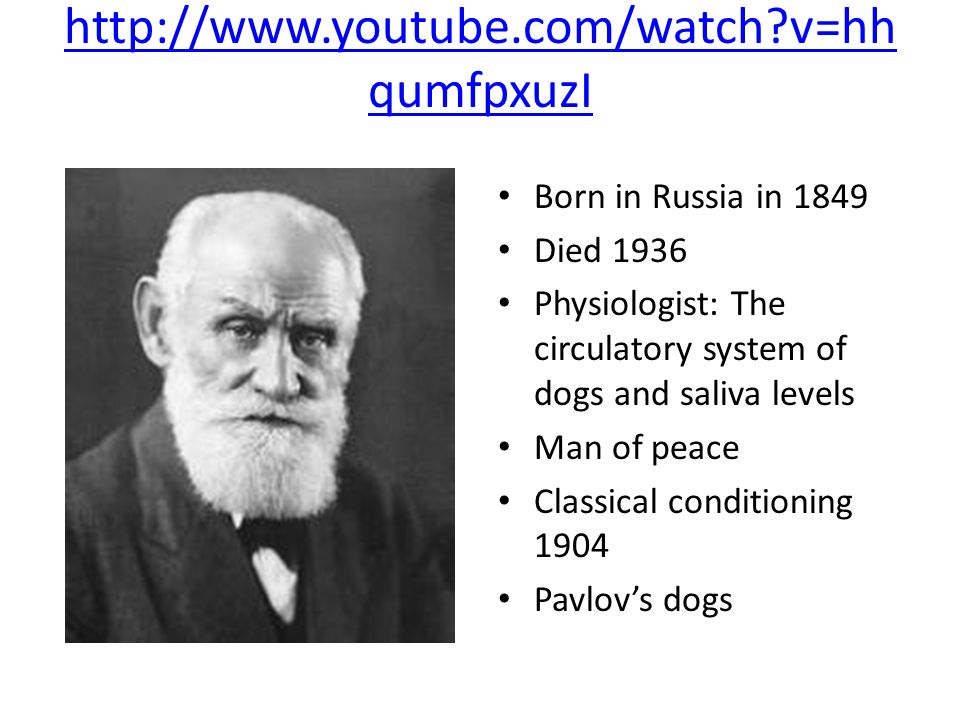 http://www.youtube.com/watch v=hh qumfpxuzI Born in Russia in 1849 Died 1936 Physiologist: The circulatory system of dogs and saliva levels Man of peace Classical conditioning 1904 Pavlov's dogs