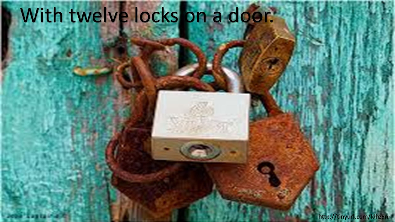 With twelve locks on a door. http://tinyurl.com/ldhz5nr
