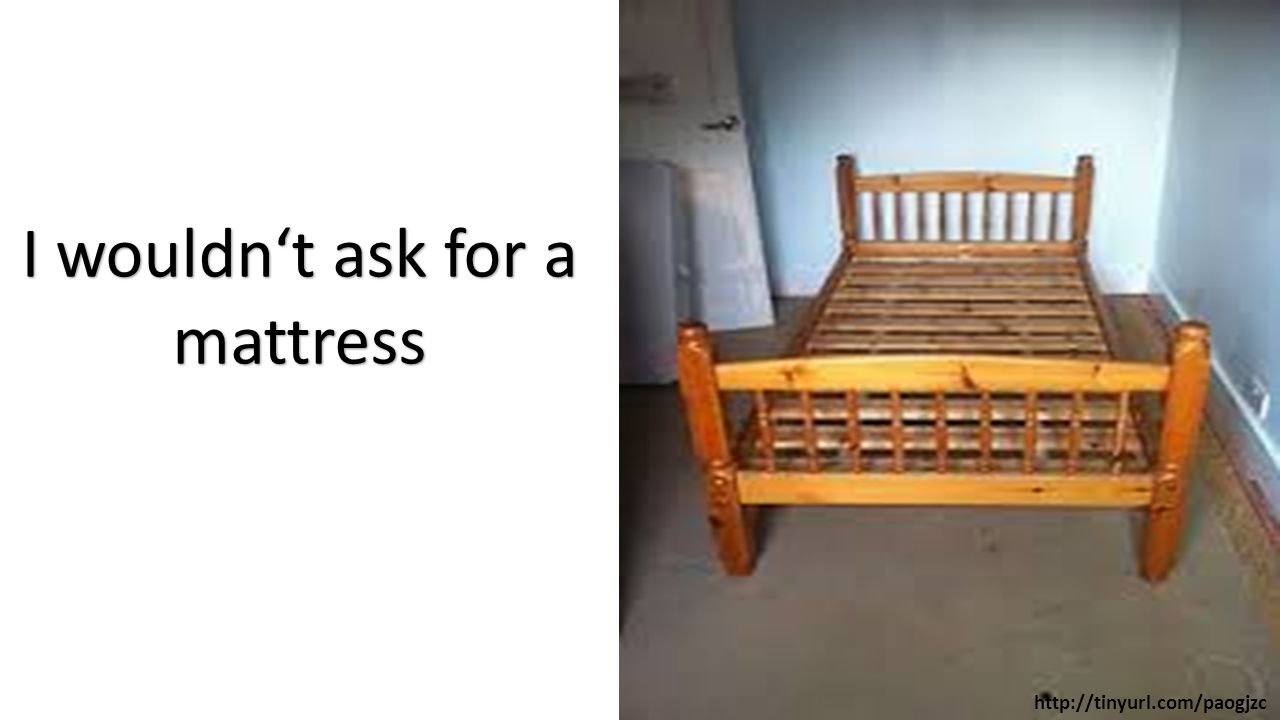 I wouldn't ask for a mattress http://tinyurl.com/paogjzc