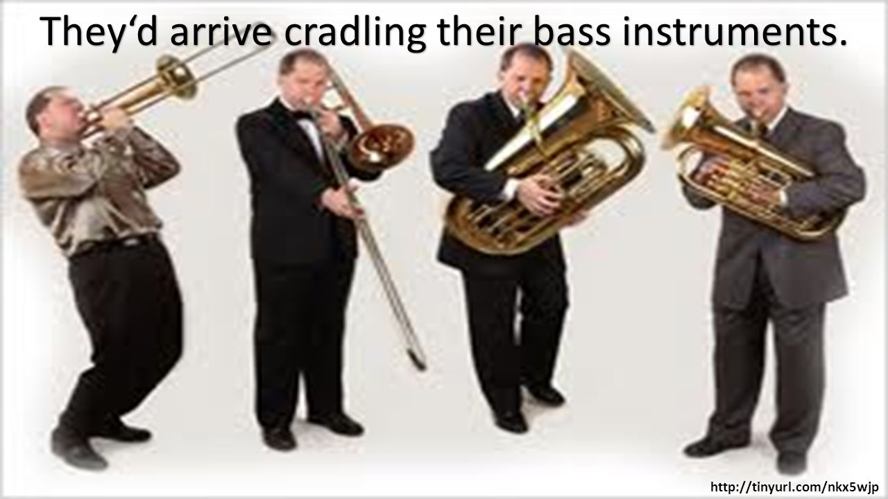 They'd arrive cradling their bass instruments. http://tinyurl.com/nkx5wjp