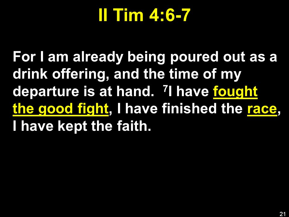 II Tim 4:6-7 For I am already being poured out as a drink offering, and the time of my departure is at hand.
