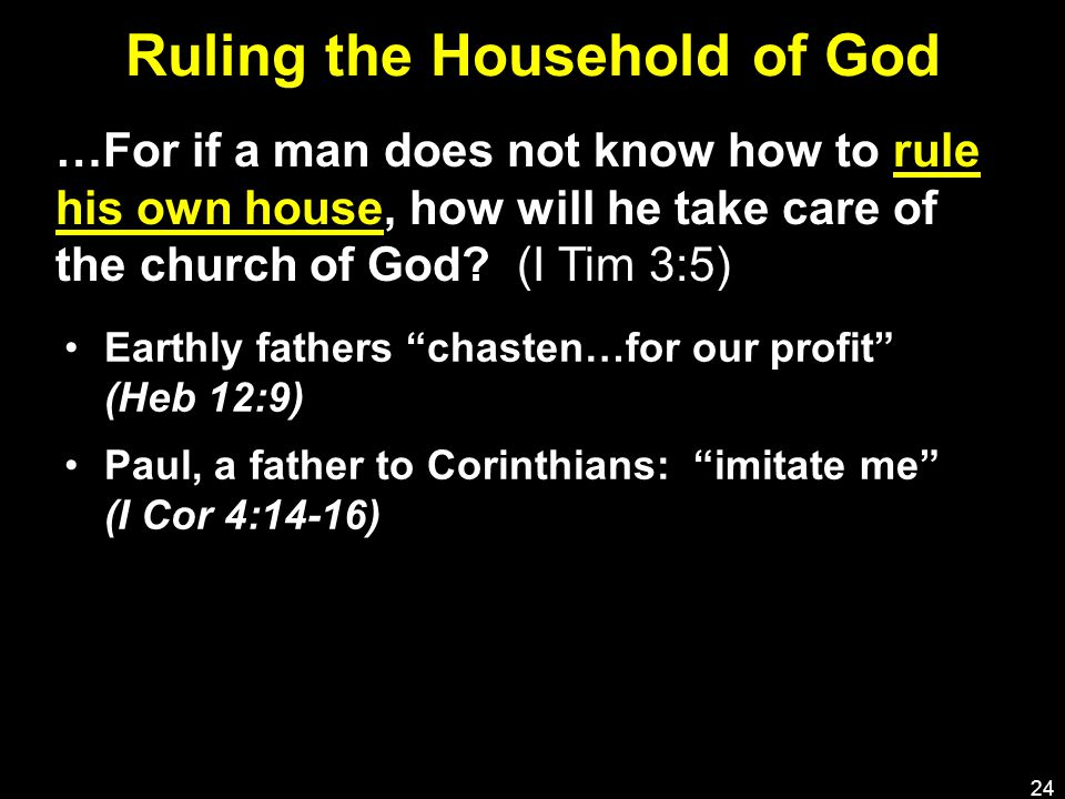 Ruling the Household of God Earthly fathers chasten…for our profit (Heb 12:9) Paul, a father to Corinthians: imitate me (I Cor 4:14-16) 24 …For if a man does not know how to rule his own house, how will he take care of the church of God.