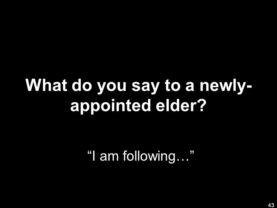What do you say to a newly- appointed elder? 43 I am following…