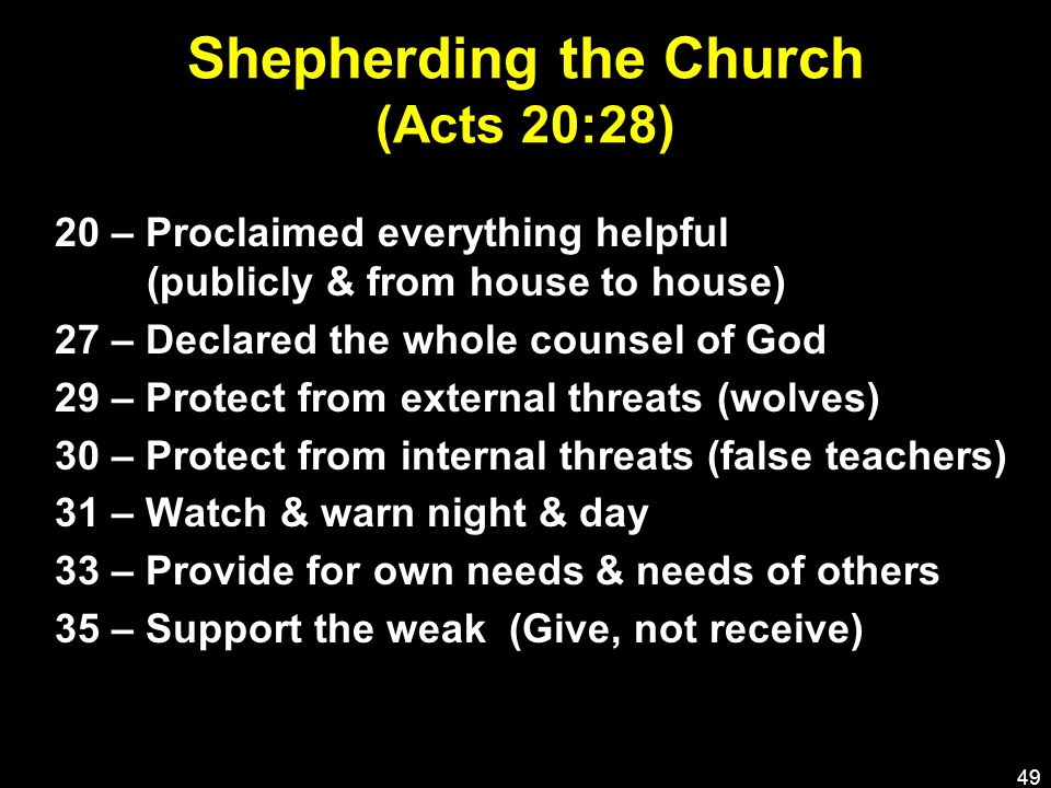 Shepherding the Church (Acts 20:28) 20 – Proclaimed everything helpful (publicly & from house to house) 27 – Declared the whole counsel of God 29 – Protect from external threats (wolves) 30 – Protect from internal threats (false teachers) 31 – Watch & warn night & day 33 – Provide for own needs & needs of others 35 – Support the weak (Give, not receive) 49
