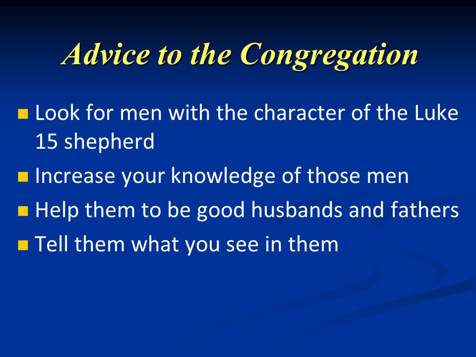 Advice to the Congregation Look for men with the character of the Luke 15 shepherd Increase your knowledge of those men Help them to be good husbands and fathers Tell them what you see in them