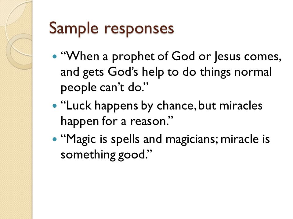 Sample responses When a prophet of God or Jesus comes, and gets God's help to do things normal people can't do. Luck happens by chance, but miracles happen for a reason. Magic is spells and magicians; miracle is something good.