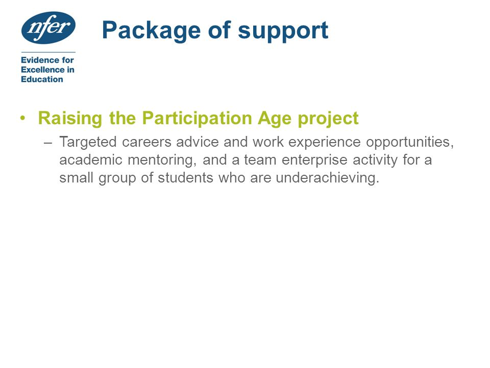 Package of support Raising the Participation Age project –Targeted careers advice and work experience opportunities, academic mentoring, and a team enterprise activity for a small group of students who are underachieving.