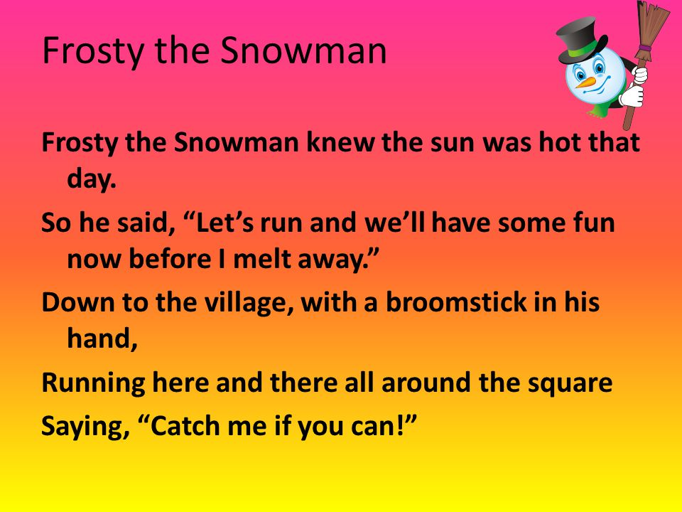 "Frosty the Snowman Frosty the Snowman knew the sun was hot that day. So he said, ""Let's run and we'll have some fun now before I melt away."" Down to t"