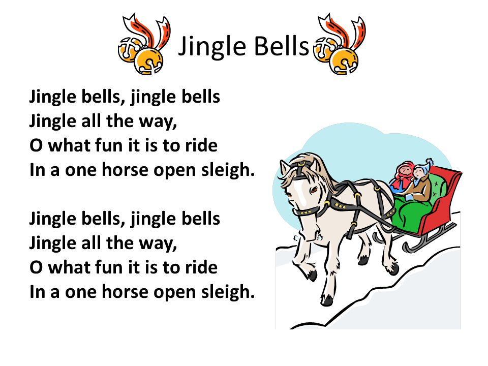 Jingle Bells Jingle bells, jingle bells Jingle all the way, O what fun it is to ride In a one horse open sleigh. Jingle bells, jingle bells Jingle all